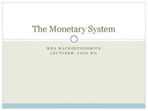 The Monetary System MBA MACROECONOMICS LECTURER JACK WU