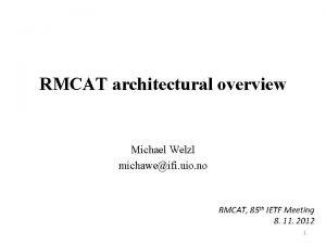 RMCAT architectural overview Michael Welzl michaweifi uio no