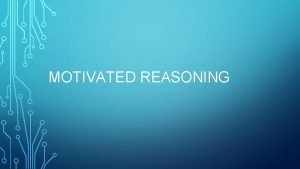 MOTIVATED REASONING MOTIVATED REASONING What is motivated reasoning