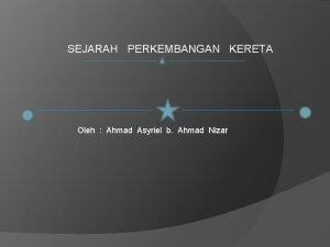 SEJARAH PERKEMBANGAN KERETA Oleh Ahmad Asyriel b Ahmad