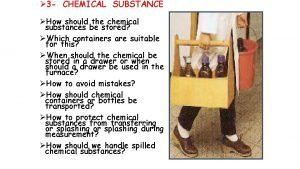 3 CHEMICAL SUBSTANCE How should the chemical substances