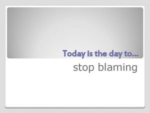 Today is the day to stop blaming Stop