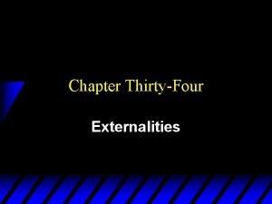 Chapter ThirtyFour Externalities Externalities u An externality is