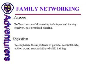 FAMILY NETWORKING Purpose To Teach successful parenting techniques