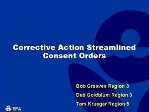 Corrective Action Streamlined Consent Orders Bob Greaves Region
