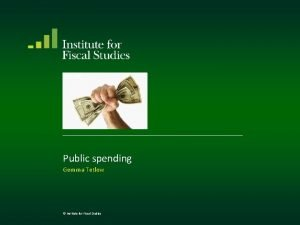 Public spending Gemma Tetlow Institute for Fiscal Studies