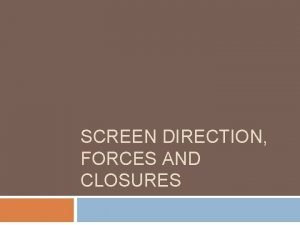 SCREEN DIRECTION FORCES AND CLOSURES Screen Forces 1