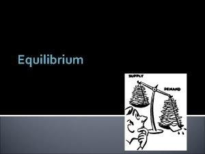 Equilibrium Equilibrium Mr Demand meet Mr Supply Hmmthis