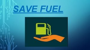SAVE FUEL WHAT IS FUEL A fuel is