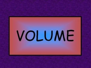 VOLUME What is Volume Volume is the measure