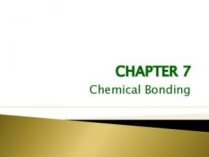 CHAPTER 7 Chemical Bonding Chemical bonds that hold