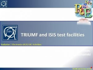 TRIUMF and ISIS test facilities Radiation 2 Electronics