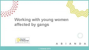 Working with young women affected by gangs Abianda