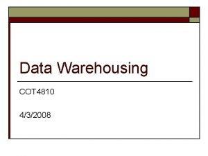 Data Warehousing COT 4810 432008 Data Warehousing o