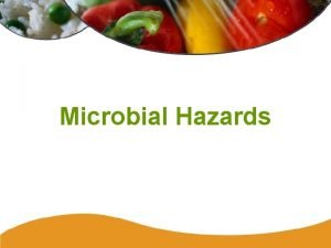 Microbial Hazards Microbial Hazards Microorganisms are everywhere they