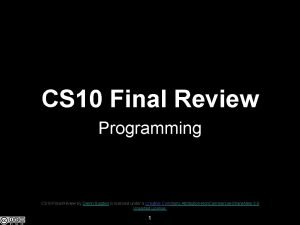 CS 10 Final Review Programming CS 10 Final