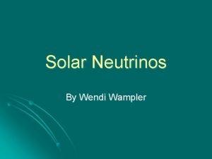 Solar Neutrinos By Wendi Wampler What are Neutrinos