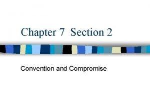 Chapter 7 Section 2 Convention and Compromise I