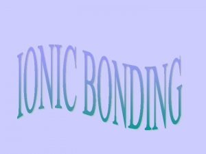 IONIC BONDS Gaining or losing electrons Bonds are