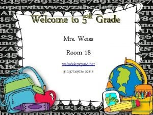 th Welcome to 5 Mrs Weiss Room 18