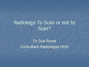 RadiologyTo Scan or not to Scan Dr Sue