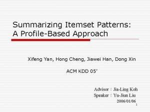 Summarizing Itemset Patterns A ProfileBased Approach Xifeng Yan