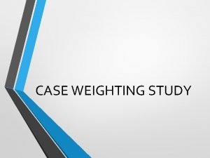 CASE WEIGHTING STUDY Study CWS study is a