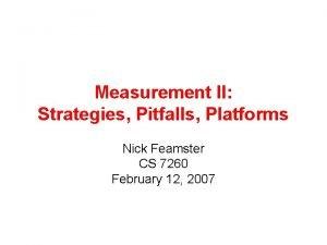 Measurement II Strategies Pitfalls Platforms Nick Feamster CS