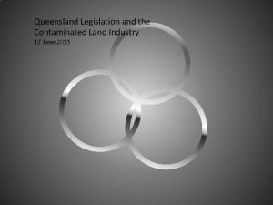Queensland Legislation and the Contaminated Land Industry 17