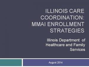 ILLINOIS CARE COORDINATION MMAI ENROLLMENT STRATEGIES Illinois Department