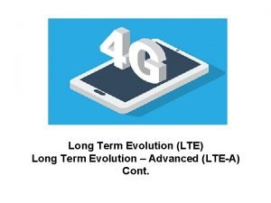 Long Term Evolution LTE Long Term Evolution Advanced