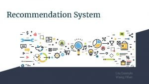 Recommendation System Liu Quanyin Wang Yifan Why Recommendation