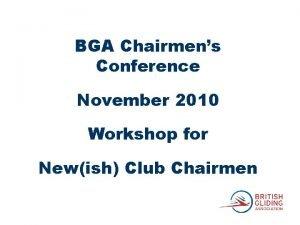 BGA Chairmens Conference November 2010 Workshop for Newish