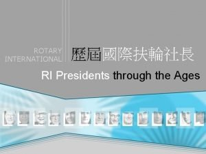 ROTARY INTERNATIONAL RI Presidents through the Ages ROTARY