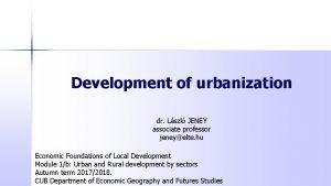 Development of urbanization dr Lszl JENEY associate professor