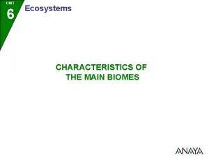 UNIT 6 Ecosystems CHARACTERISTICS OF THE MAIN BIOMES