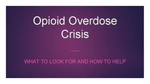 Opioid Overdose Crisis WHAT TO LOOK FOR AND