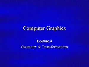 Computer Graphics Lecture 4 Geometry Transformations Computer Graphics