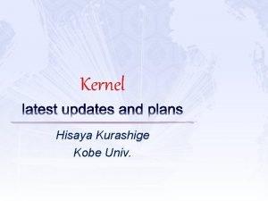 Kernel latest updates and plans Hisaya Kurashige Kobe