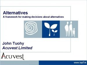 Alternatives A framework for making decisions about alternatives