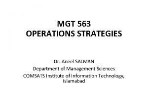 MGT 563 OPERATIONS STRATEGIES Dr Aneel SALMAN Department