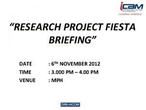 RESEARCH PROJECT FIESTA BRIEFING DATE TIME VENUE 6