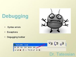 Debugging Syntax errors Exceptions Degugging toolbar Dr Tateosian