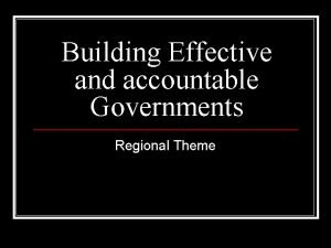 Building Effective and accountable Governments Regional Theme Theme