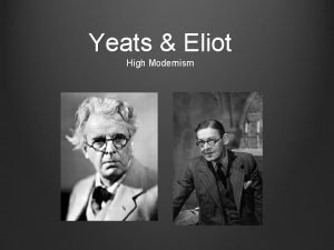 Yeats Eliot High Modernism High Modernism Early years