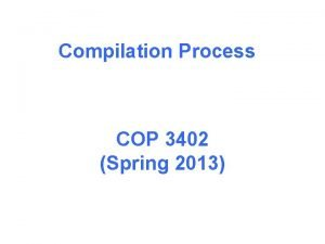Compilation Process COP 3402 Spring 2013 Compilation process