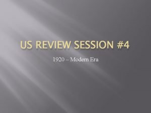 US REVIEW SESSION 4 1920 Modern Era 1920