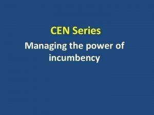 CEN Series Managing the power of incumbency Managing