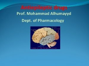Antiepileptic drugs Prof Mohammad Alhumayyd Dept of Pharmacology