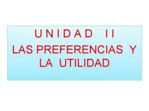 UNIDAD II LAS PREFERENCIAS Y LA UTILIDAD UTILIDAD